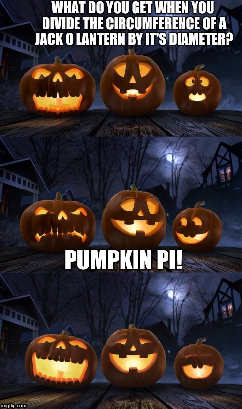 Happy Pi Day everyone! | WHAT DO YOU GET WHEN YOU DIVIDE THE CIRCUMFERENCE OF A JACK O LANTERN BY IT'S DIAMETER? PUMPKIN PI! | image tagged in bad pun jack-o-lantern | made w/ Imgflip meme maker
