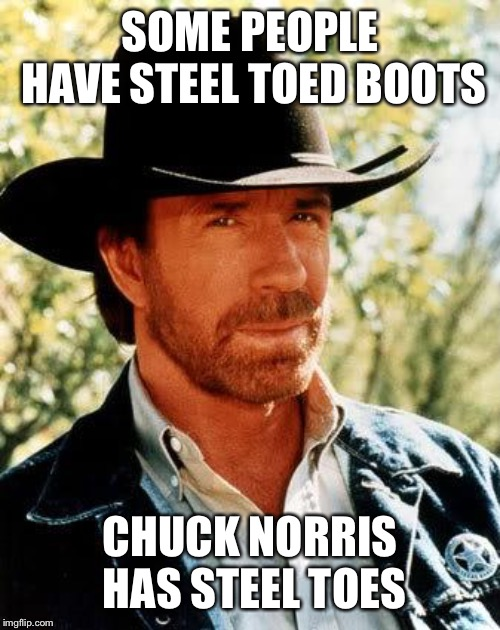 Chuck Norris Meme | SOME PEOPLE HAVE STEEL TOED BOOTS CHUCK NORRIS HAS STEEL TOES | image tagged in memes,chuck norris | made w/ Imgflip meme maker
