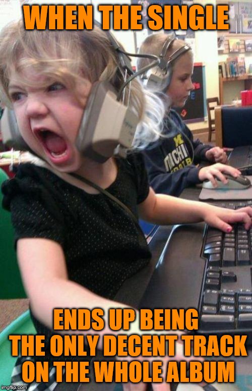 angry little girl gamer | WHEN THE SINGLE ENDS UP BEING THE ONLY DECENT TRACK ON THE WHOLE ALBUM | image tagged in angry little girl gamer | made w/ Imgflip meme maker