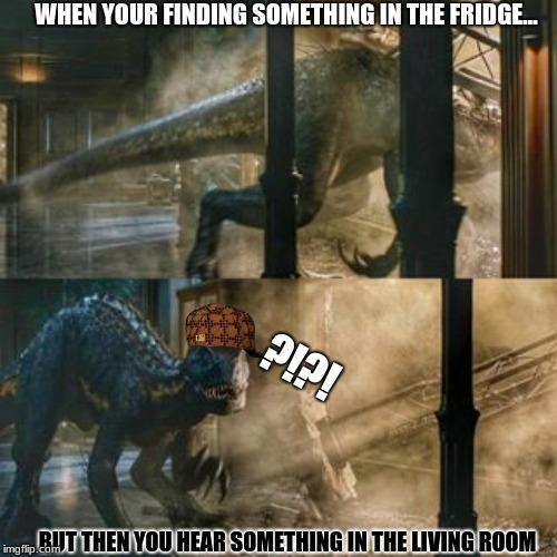 Turns out, it was just my puppy clawing on my door -_- | WHEN YOUR FINDING SOMETHING IN THE FRIDGE... BUT THEN YOU HEAR SOMETHING IN THE LIVING ROOM ?!?! | image tagged in nooope | made w/ Imgflip meme maker