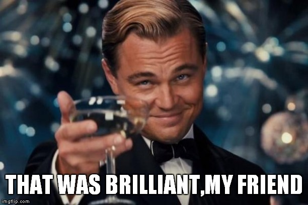 THAT WAS BRILLIANT,MY FRIEND | image tagged in memes,leonardo dicaprio cheers | made w/ Imgflip meme maker