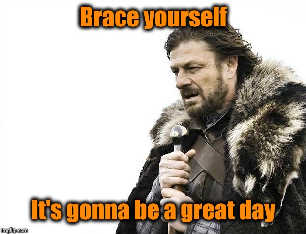 Brace Yourselves X is Coming Meme | Brace yourself It's gonna be a great day | image tagged in memes,brace yourselves x is coming | made w/ Imgflip meme maker