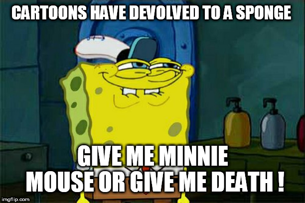 Dont You Squidward Meme | CARTOONS HAVE DEVOLVED TO A SPONGE GIVE ME MINNIE MOUSE OR GIVE ME DEATH ! | image tagged in memes,dont you squidward | made w/ Imgflip meme maker