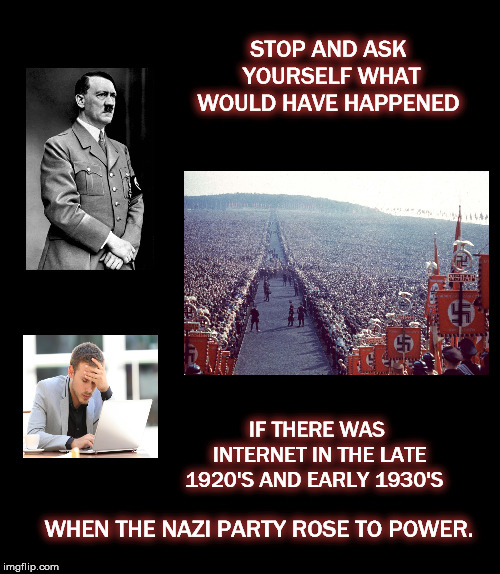 STOP AND ASK YOURSELF WHAT WOULD HAVE HAPPENED IF THERE WAS INTERNET IN THE LATE 1920'S AND EARLY 1930'S WHEN THE NAZI PARTY ROSE TO POWER. | image tagged in mega,nazi,internet,facebook,white supremacy | made w/ Imgflip meme maker