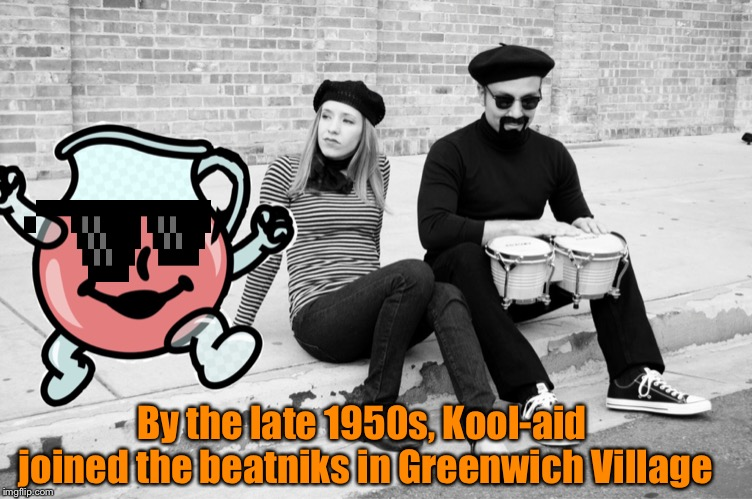Kool-Aid throughout history | By the late 1950s, Kool-aid joined the beatniks in Greenwich Village | image tagged in memes,kool aid man,kool-aid throughout history | made w/ Imgflip meme maker