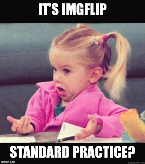 I dont know girl | IT'S IMGFLIP STANDARD PRACTICE? | image tagged in i dont know girl | made w/ Imgflip meme maker
