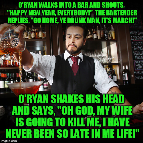 "My token meme for St Paddy's day ;-)   | O'RYAN WALKS INTO A BAR AND SHOUTS, ""HAPPY NEW YEAR, EVERYBODY!""  THE BARTENDER REPLIES, ""GO HOME, YE DRUNK MAN, IT'S MARCH!"" O'RYAN SHAKES  