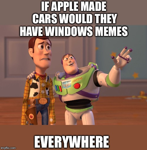 X, X Everywhere Meme | IF APPLE MADE CARS WOULD THEY HAVE WINDOWS MEMES EVERYWHERE | image tagged in memes,x x everywhere | made w/ Imgflip meme maker