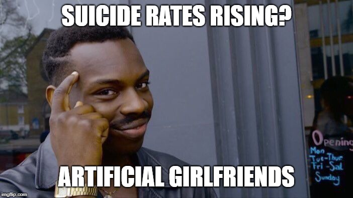 I want to know what people think about all the suicide, leave a comment | SUICIDE RATES RISING? ARTIFICIAL GIRLFRIENDS | image tagged in memes,roll safe think about it | made w/ Imgflip meme maker