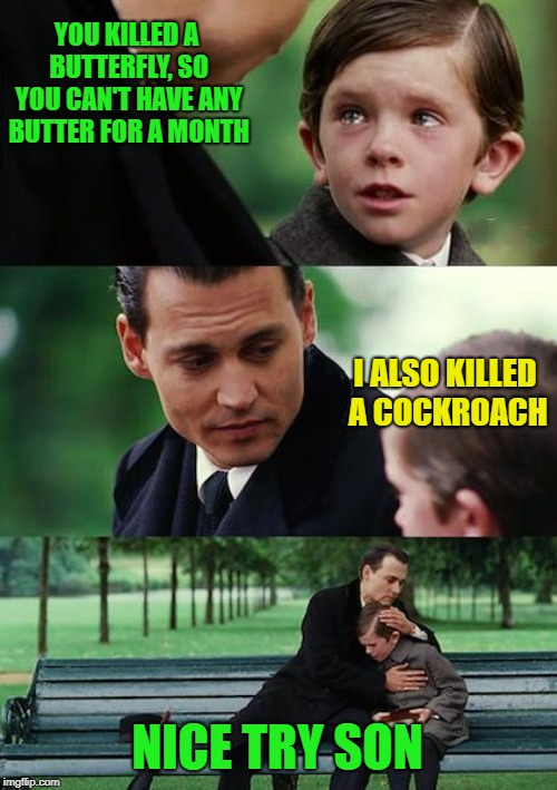 *zip* | YOU KILLED A BUTTERFLY, SO YOU CAN'T HAVE ANY BUTTER FOR A MONTH I ALSO KILLED A COCKROACH NICE TRY SON | image tagged in memes,finding neverland,dank memes | made w/ Imgflip meme maker
