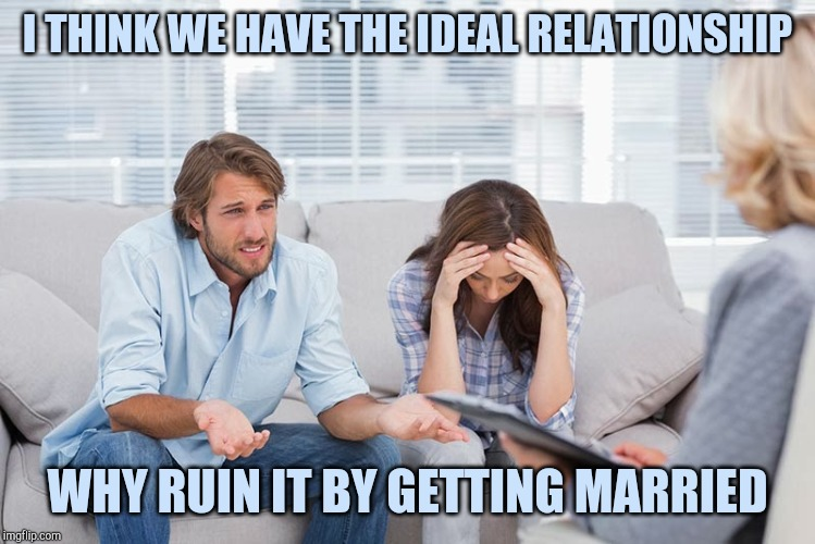 couples therapy | I THINK WE HAVE THE IDEAL RELATIONSHIP WHY RUIN IT BY GETTING MARRIED | image tagged in couples therapy | made w/ Imgflip meme maker