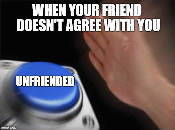 Blank Nut Button Meme | WHEN YOUR FRIEND DOESN'T AGREE WITH YOU UNFRIENDED | image tagged in memes,blank nut button | made w/ Imgflip meme maker