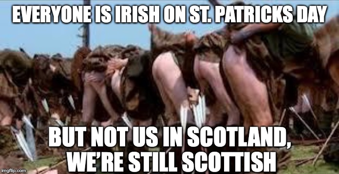 Scottish Freedom Arse | EVERYONE IS IRISH ON ST. PATRICKS DAY BUT NOT US IN SCOTLAND, WE'RE STILL SCOTTISH | image tagged in scottish freedom arse | made w/ Imgflip meme maker