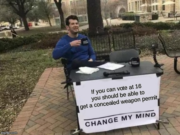 Kids today are more mature, I heard that on TV.  | If you can vote at 16 you should be able to get a concealed weapon permit | image tagged in memes,change my mind,vote at 15,guns for everyone | made w/ Imgflip meme maker