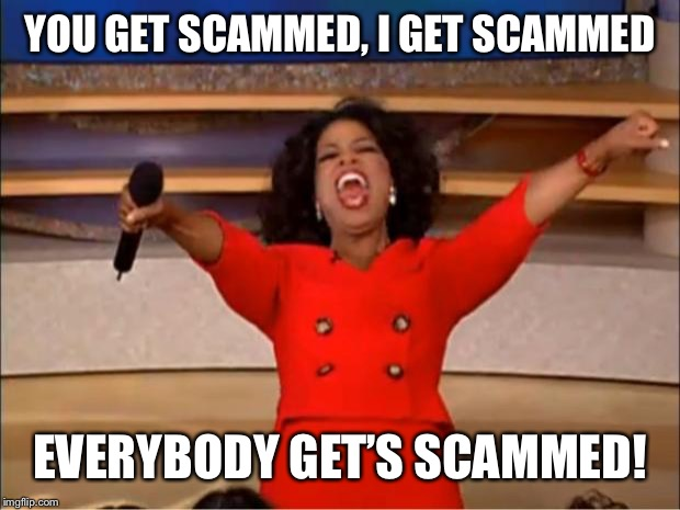 Oprah You Get A Meme | YOU GET SCAMMED, I GET SCAMMED EVERYBODY GET'S SCAMMED! | image tagged in memes,oprah you get a | made w/ Imgflip meme maker