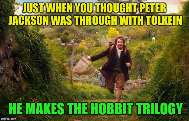 hobbit | JUST WHEN YOU THOUGHT PETER JACKSON WAS THROUGH WITH TOLKEIN HE MAKES THE HOBBIT TRILOGY | image tagged in hobbit | made w/ Imgflip meme maker