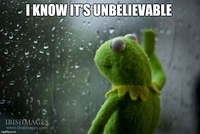 kermit window | I KNOW IT'S UNBELIEVABLE | image tagged in kermit window | made w/ Imgflip meme maker