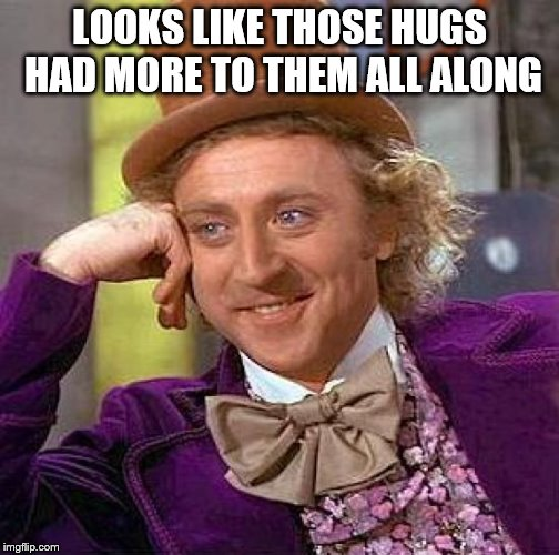 Creepy Condescending Wonka Meme | LOOKS LIKE THOSE HUGS HAD MORE TO THEM ALL ALONG | image tagged in memes,creepy condescending wonka | made w/ Imgflip meme maker