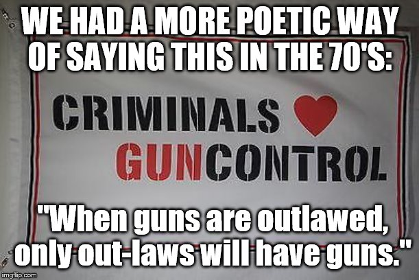 "ok | WE HAD A MORE POETIC WAY OF SAYING THIS IN THE 70'S: ""When guns are outlawed, only out-laws will have guns."" 