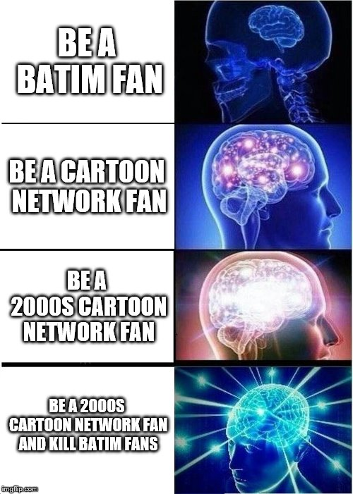 WHY BATIM IS A CARTOON NETWORK RIP OFF | BE A BATIM FAN BE A CARTOON NETWORK FAN BE A 2000S CARTOON NETWORK FAN BE A 2000S CARTOON NETWORK FAN AND KILL BATIM FANS | image tagged in memes,expanding brain,funny,cartoon network,2000s,bendy and the ink machine | made w/ Imgflip meme maker