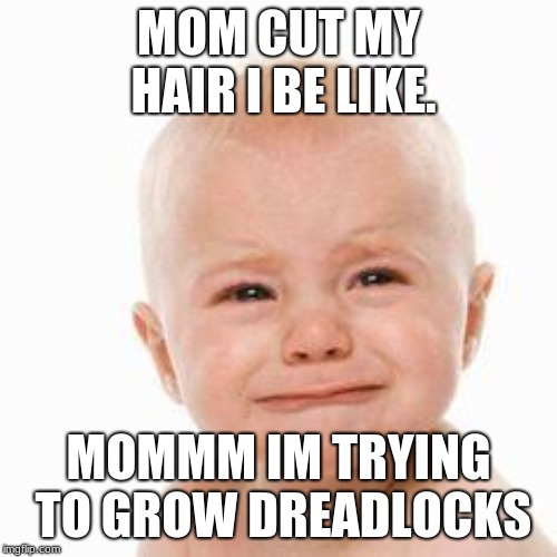 cute sad baby |  MOM CUT MY HAIR I BE LIKE. MOMMM IM TRYING TO GROW DREADLOCKS | image tagged in cute sad baby | made w/ Imgflip meme maker