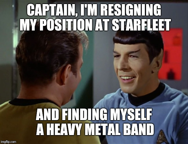 Spock happy birthday | CAPTAIN, I'M RESIGNING MY POSITION AT STARFLEET AND FINDING MYSELF A HEAVY METAL BAND | image tagged in spock happy birthday | made w/ Imgflip meme maker