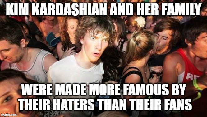 sudden realization ralph | KIM KARDASHIAN AND HER FAMILY WERE MADE MORE FAMOUS BY THEIR HATERS THAN THEIR FANS | image tagged in sudden realization ralph | made w/ Imgflip meme maker