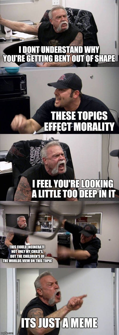 American Chopper Argument Meme | I DONT UNDERSTAND WHY YOU'RE GETTING BENT OUT OF SHAPE THESE TOPICS EFFECT MORALITY I FEEL YOU'RE LOOKING A LITTLE TOO DEEP IN IT THIS COULD | image tagged in memes,american chopper argument | made w/ Imgflip meme maker