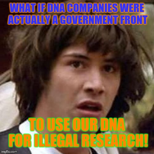 I knew it! | WHAT IF DNA COMPANIES WERE ACTUALLY A GOVERNMENT FRONT TO USE OUR DNA FOR ILLEGAL RESEARCH! | image tagged in whoa,dna,testing,conspiracy | made w/ Imgflip meme maker