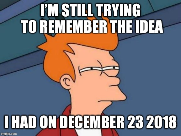 Futurama Fry Meme | I'M STILL TRYING TO REMEMBER THE IDEA I HAD ON DECEMBER 23 2018 | image tagged in memes,futurama fry | made w/ Imgflip meme maker