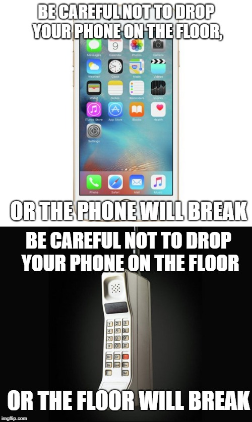 Now vs Then |  BE CAREFUL NOT TO DROP YOUR PHONE ON THE FLOOR, OR THE PHONE WILL BREAK; BE CAREFUL NOT TO DROP YOUR PHONE ON THE FLOOR; OR THE FLOOR WILL BREAK | image tagged in memes,phone,broken | made w/ Imgflip meme maker