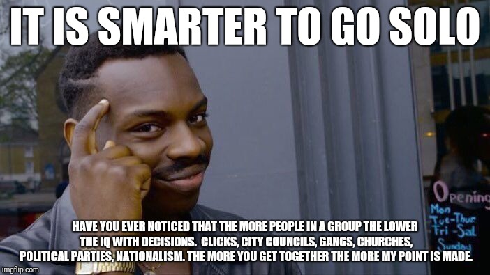 Roll Safe Think About It Meme | IT IS SMARTER TO GO SOLO HAVE YOU EVER NOTICED THAT THE MORE PEOPLE IN A GROUP THE LOWER THE IQ WITH DECISIONS.  CLICKS, CITY COUNCILS, GANG | image tagged in memes,roll safe think about it | made w/ Imgflip meme maker