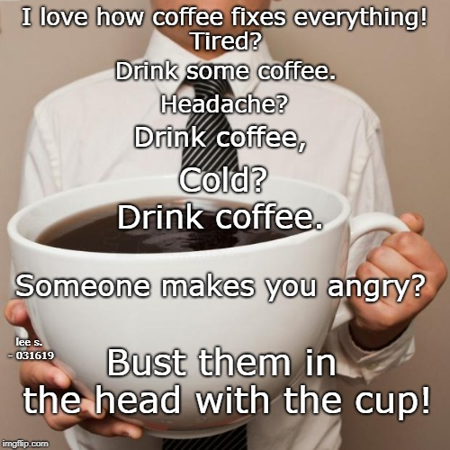 giant coffee | I love how coffee fixes everything! Bust them in the head with the cup! Tired? Drink some coffee. Headache? Drink coffee, Cold? Drink coffee | image tagged in giant coffee | made w/ Imgflip meme maker