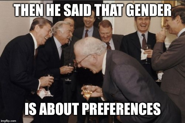 Laughing Men In Suits Meme | THEN HE SAID THAT GENDER IS ABOUT PREFERENCES | image tagged in memes,laughing men in suits | made w/ Imgflip meme maker