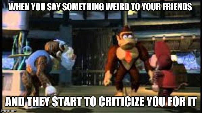 yelling at DK |  WHEN YOU SAY SOMETHING WEIRD TO YOUR FRIENDS; AND THEY START TO CRITICIZE YOU FOR IT | image tagged in yelling at dk | made w/ Imgflip meme maker