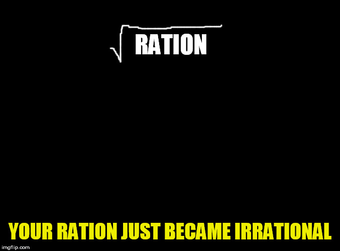 blank black | RATION YOUR RATION JUST BECAME IRRATIONAL | image tagged in blank black | made w/ Imgflip meme maker