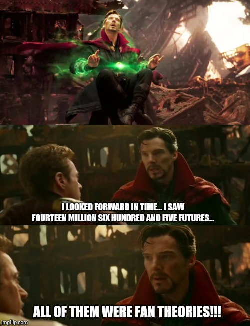 Dr. Strange Time Stone Theory... | I LOOKED FORWARD IN TIME... I SAW FOURTEEN MILLION SIX HUNDRED AND FIVE FUTURES... ALL OF THEM WERE FAN THEORIES!!! | image tagged in marvel,mcu,marvel cinematic universe,avengers infinity war,avengers endgame,benedict cumberbatch | made w/ Imgflip meme maker