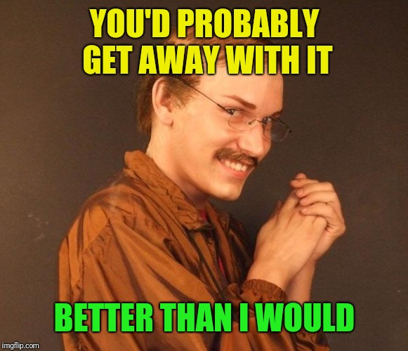 Creepy guy | YOU'D PROBABLY GET AWAY WITH IT BETTER THAN I WOULD | image tagged in creepy guy | made w/ Imgflip meme maker