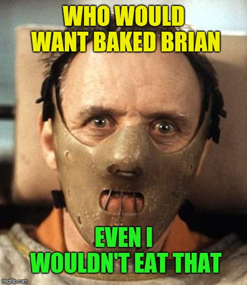 Hannibal Lecter | WHO WOULD WANT BAKED BRIAN EVEN I WOULDN'T EAT THAT | image tagged in hannibal lecter | made w/ Imgflip meme maker