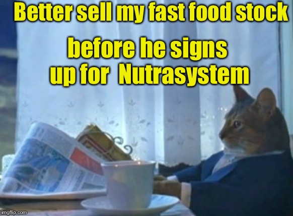 I Should Buy A Boat Cat Meme | Better sell my fast food stock before he signs up for  Nutrasystem | image tagged in memes,i should buy a boat cat | made w/ Imgflip meme maker