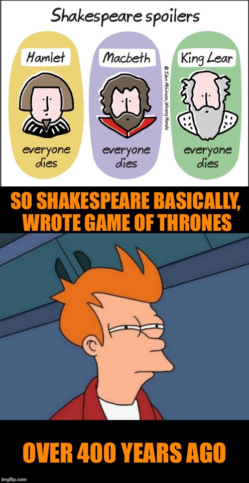 A true pioneer, shakes his spear |  SO SHAKESPEARE BASICALLY, WROTE GAME OF THRONES; OVER 400 YEARS AGO | image tagged in memes,futurama fry,shakespeare,invented,game of thrones,change my mind | made w/ Imgflip meme maker