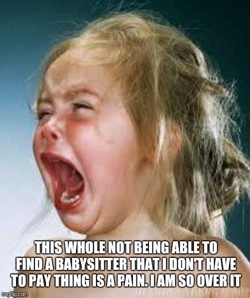 Crying Baby | THIS WHOLE NOT BEING ABLE TO FIND A BABYSITTER THAT I DON'T HAVE TO PAY THING IS A PAIN. I AM SO OVER IT | image tagged in crying baby | made w/ Imgflip meme maker