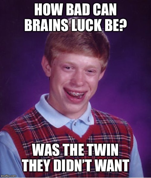 Bad Luck Brian Meme | HOW BAD CAN BRAINS LUCK BE? WAS THE TWIN THEY DIDN'T WANT | image tagged in memes,bad luck brian | made w/ Imgflip meme maker