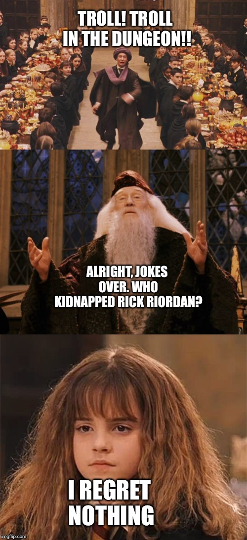 TROLL! TROLL IN THE DUNGEON!! ALRIGHT, JOKES OVER. WHO KIDNAPPED RICK RIORDAN? I REGRET NOTHING | image tagged in professor quirrell,dissapointed hermione,dumbledore | made w/ Imgflip meme maker
