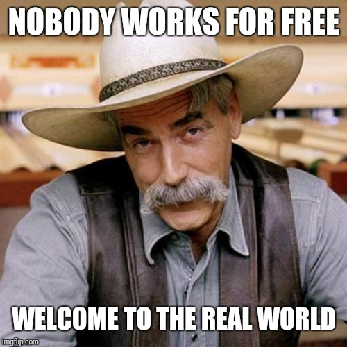 SARCASM COWBOY | NOBODY WORKS FOR FREE WELCOME TO THE REAL WORLD | image tagged in sarcasm cowboy | made w/ Imgflip meme maker