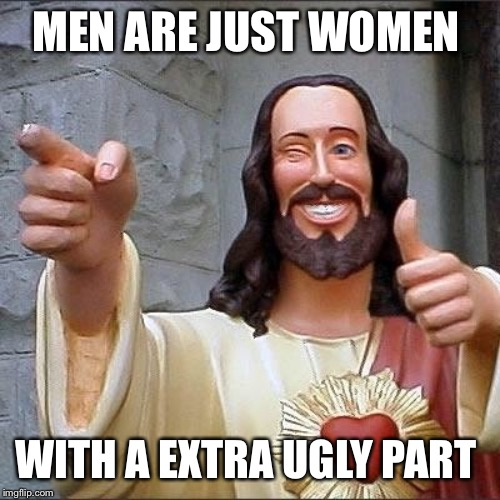 jesus says | MEN ARE JUST WOMEN WITH A EXTRA UGLY PART | image tagged in jesus says | made w/ Imgflip meme maker