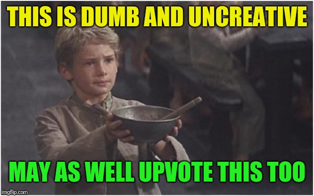 Since this seems to be the rage these days | THIS IS DUMB AND UNCREATIVE MAY AS WELL UPVOTE THIS TOO | image tagged in oliver twist please sir,dumb,uncreative,begging,please don't actually,proving a point | made w/ Imgflip meme maker