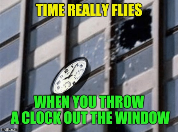 A joke from one of the little Moordiks |  TIME REALLY FLIES; WHEN YOU THROW A CLOCK OUT THE WINDOW | image tagged in time flies,dumb joke,clock,window,little moordik | made w/ Imgflip meme maker