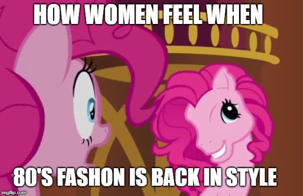 Retro Pinkie | HOW WOMEN FEEL WHEN 80'S FASHON IS BACK IN STYLE | image tagged in pinkie pie | made w/ Imgflip meme maker