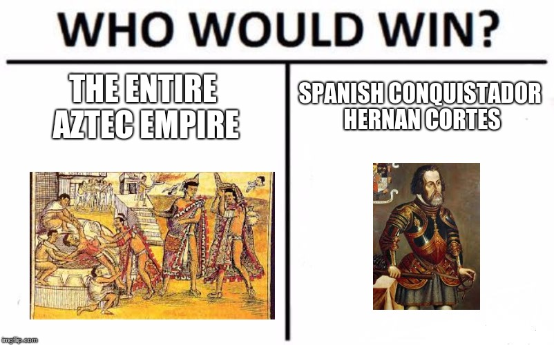 Who Would Win? Meme | THE ENTIRE AZTEC EMPIRE SPANISH CONQUISTADOR HERNAN CORTES | image tagged in memes,who would win | made w/ Imgflip meme maker